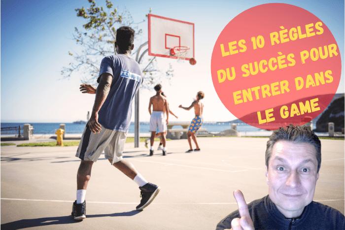 Read more about the article Les 10 règles du succès pour entrer dans le Game !